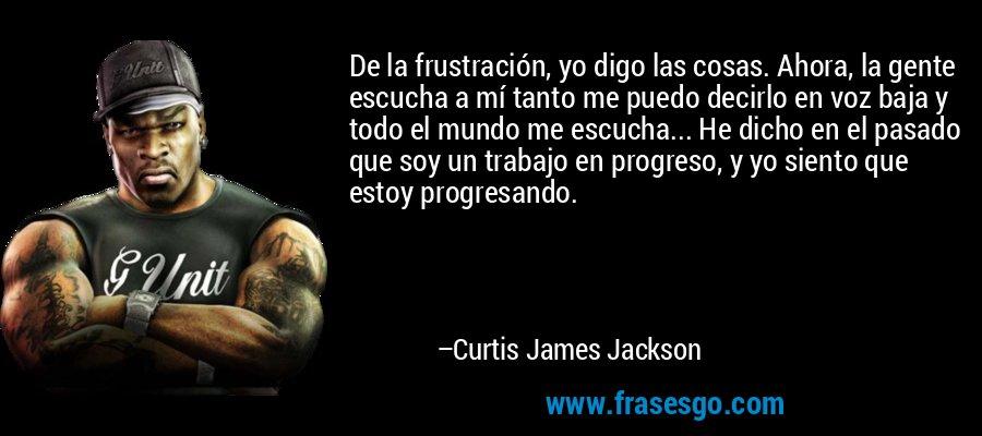 De la frustración, yo digo las cosas. Ahora, la gente escucha a mí tanto me puedo decirlo en voz baja y todo el mundo me escucha... He dicho en el pasado que soy un trabajo en progreso, y yo siento que estoy progresando. – Curtis James Jackson
