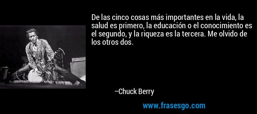 De las cinco cosas más importantes en la vida, la salud es primero, la educación o el conocimiento es el segundo, y la riqueza es la tercera. Me olvido de los otros dos. – Chuck Berry