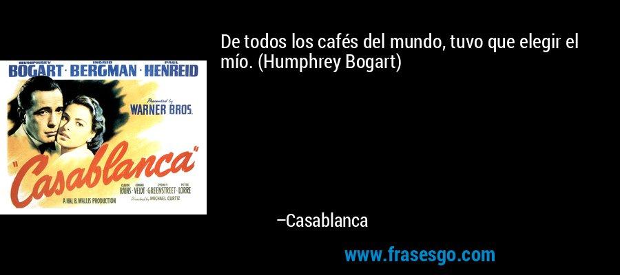 De todos los cafés del mundo, tuvo que elegir el mío. (Humphrey Bogart) – Casablanca