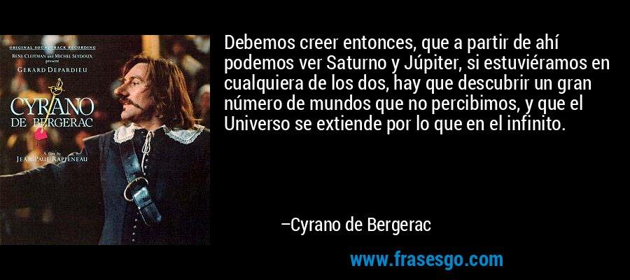 Debemos creer entonces, que a partir de ahí podemos ver Saturno y Júpiter, si estuviéramos en cualquiera de los dos, hay que descubrir un gran número de mundos que no percibimos, y que el Universo se extiende por lo que en el infinito. – Cyrano de Bergerac