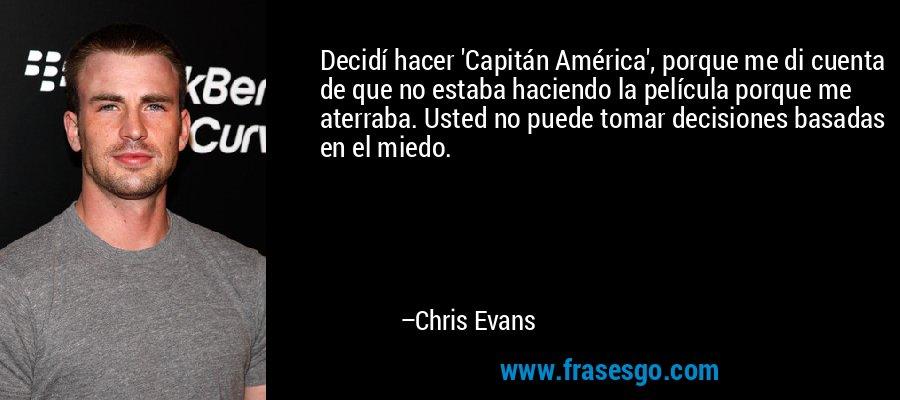 Decidí hacer 'Capitán América', porque me di cuenta de que no estaba haciendo la película porque me aterraba. Usted no puede tomar decisiones basadas en el miedo. – Chris Evans