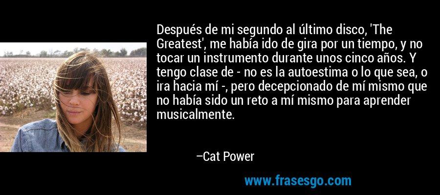 Después de mi segundo al último disco, 'The Greatest', me había ido de gira por un tiempo, y no tocar un instrumento durante unos cinco años. Y tengo clase de - no es la autoestima o lo que sea, o ira hacia mí -, pero decepcionado de mí mismo que no había sido un reto a mí mismo para aprender musicalmente. – Cat Power