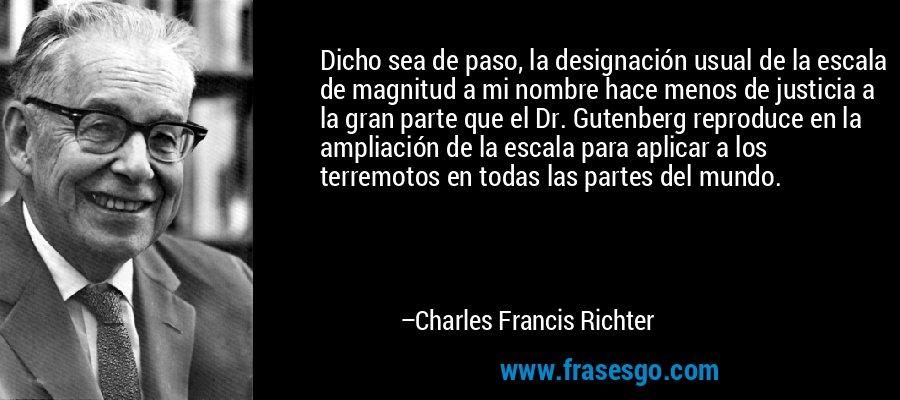 Dicho sea de paso, la designación usual de la escala de magnitud a mi nombre hace menos de justicia a la gran parte que el Dr. Gutenberg reproduce en la ampliación de la escala para aplicar a los terremotos en todas las partes del mundo. – Charles Francis Richter