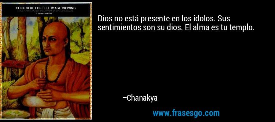 Dios no está presente en los ídolos. Sus sentimientos son su dios. El alma es tu templo. – Chanakya