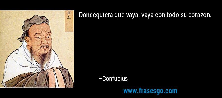 Dondequiera que vaya, vaya con todo su corazón. – Confucius