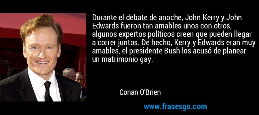 Durante el debate de anoche, John Kerry y John Edwards fueron tan amables unos con otros, algunos expertos políticos creen que pueden llegar a correr juntos. De hecho, Kerry y Edwards eran muy amables, el presidente Bush los acusó de planear un matrimonio gay. – Conan O'Brien
