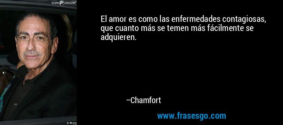 El amor es como las enfermedades contagiosas, que cuanto más se temen más fácilmente se adquieren. – Chamfort