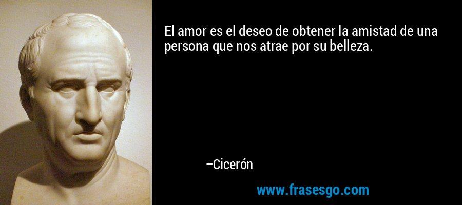 El amor es el deseo de obtener la amistad de una persona que nos atrae por su belleza. – Cicerón