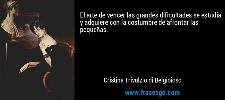El arte de vencer las grandes dificultades se estudia y adquiere con la costumbre de afrontar las pequeñas. – Cristina Trivulzio di Belgioioso