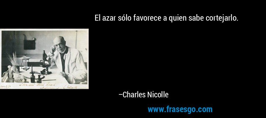 El azar sólo favorece a quien sabe cortejarlo. – Charles Nicolle