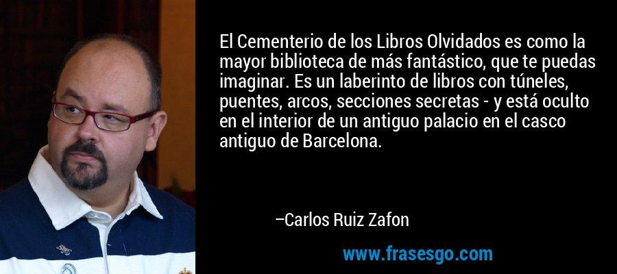 El Cementerio de los Libros Olvidados es como la mayor biblioteca de más fantástico, que te puedas imaginar. Es un laberinto de libros con túneles, puentes, arcos, secciones secretas - y está oculto en el interior de un antiguo palacio en el casco antiguo de Barcelona. – Carlos Ruiz Zafon