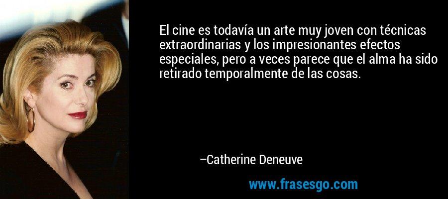 El cine es todavía un arte muy joven con técnicas extraordinarias y los impresionantes efectos especiales, pero a veces parece que el alma ha sido retirado temporalmente de las cosas. – Catherine Deneuve