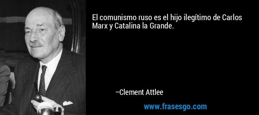 El comunismo ruso es el hijo ilegítimo de Carlos Marx y Catalina la Grande. – Clement Attlee