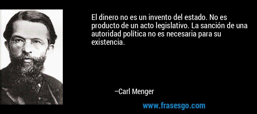 El dinero no es un invento del estado. No es producto de un acto legislativo. La sanción de una autoridad política no es necesaria para su existencia. – Carl Menger