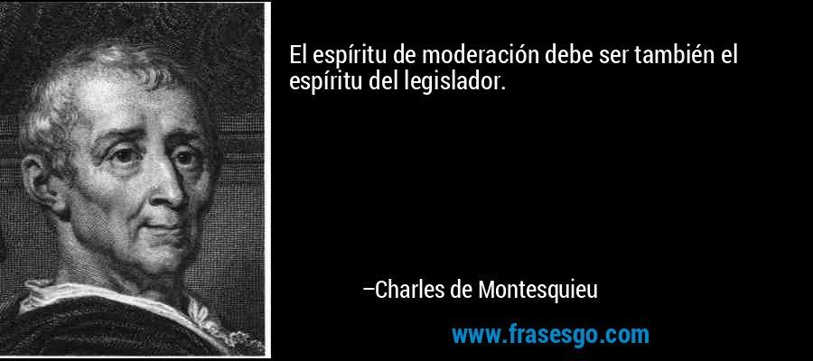 El espíritu de moderación debe ser también el espíritu del legislador. – Charles de Montesquieu