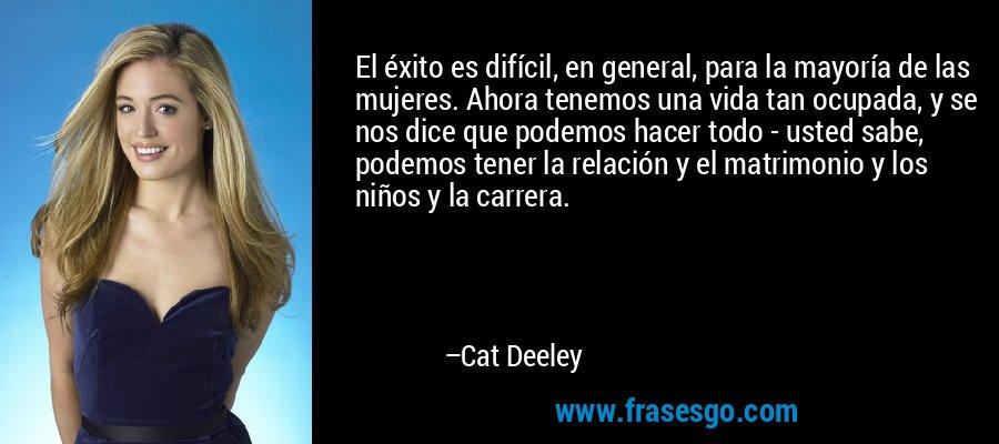 El éxito es difícil, en general, para la mayoría de las mujeres. Ahora tenemos una vida tan ocupada, y se nos dice que podemos hacer todo - usted sabe, podemos tener la relación y el matrimonio y los niños y la carrera. – Cat Deeley