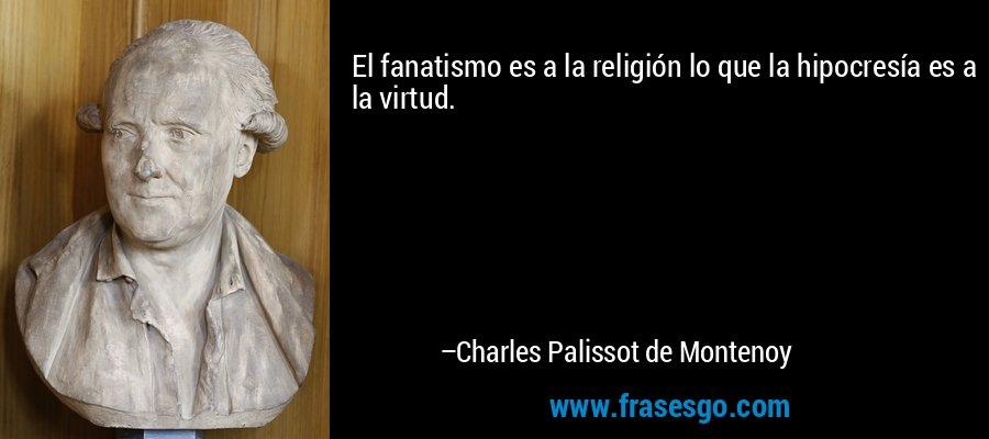 El fanatismo es a la religión lo que la hipocresía es a la virtud. – Charles Palissot de Montenoy