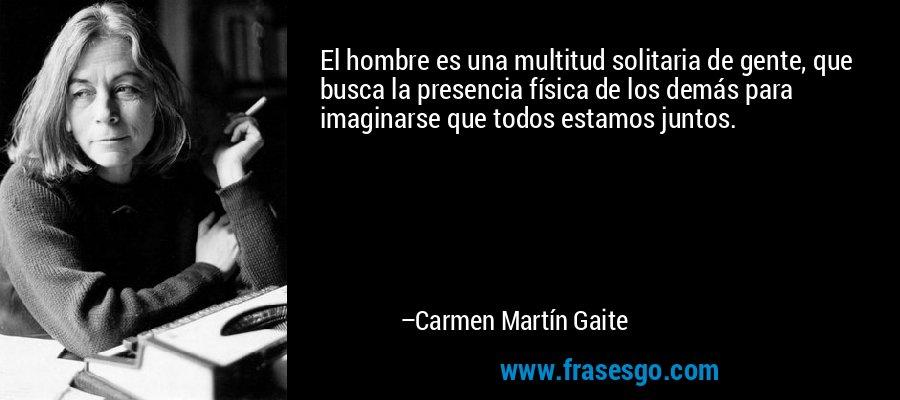 El hombre es una multitud solitaria de gente, que busca la presencia física de los demás para imaginarse que todos estamos juntos. – Carmen Martín Gaite