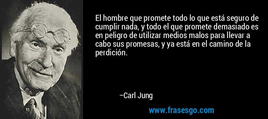 El hombre que promete todo lo que está seguro de cumplir nada, y todo el que promete demasiado es en peligro de utilizar medios malos para llevar a cabo sus promesas, y ya está en el camino de la perdición. – Carl Jung
