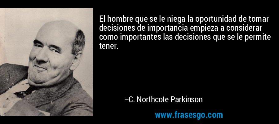 El hombre que se le niega la oportunidad de tomar decisiones de importancia empieza a considerar como importantes las decisiones que se le permite tener. – C. Northcote Parkinson