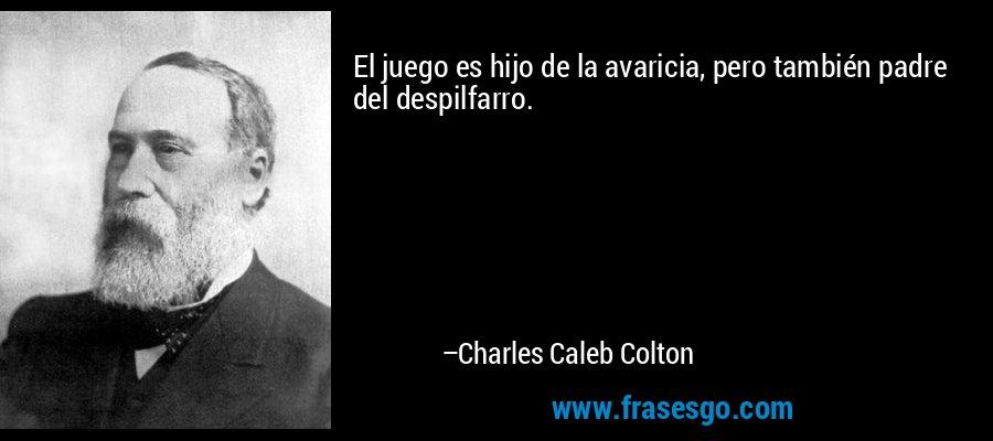 El juego es hijo de la avaricia, pero también padre del despilfarro. – Charles Caleb Colton