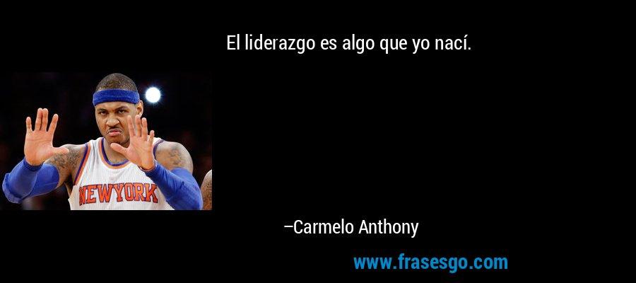 El liderazgo es algo que yo nací. – Carmelo Anthony