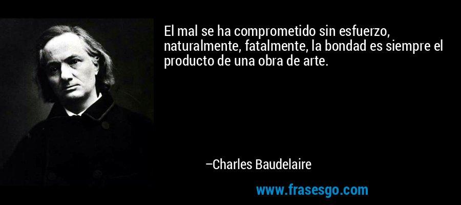 El mal se ha comprometido sin esfuerzo, naturalmente, fatalmente, la bondad es siempre el producto de una obra de arte. – Charles Baudelaire