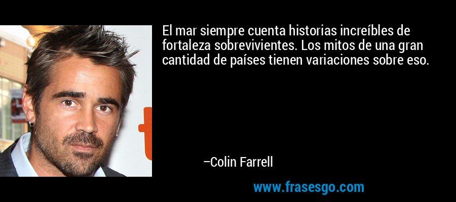 El mar siempre cuenta historias increíbles de fortaleza sobrevivientes. Los mitos de una gran cantidad de países tienen variaciones sobre eso. – Colin Farrell