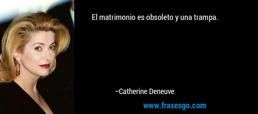 El matrimonio es obsoleto y una trampa. – Catherine Deneuve