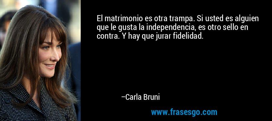 El matrimonio es otra trampa. Si usted es alguien que le gusta la independencia, es otro sello en contra. Y hay que jurar fidelidad. – Carla Bruni