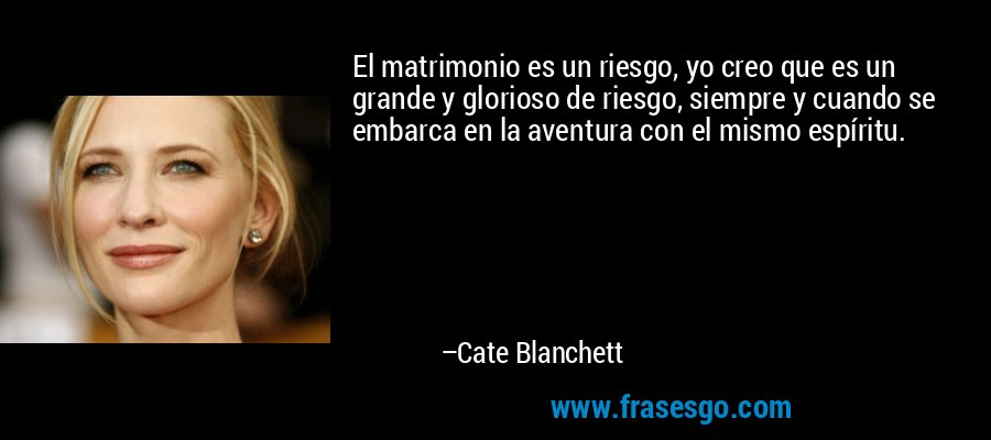 El matrimonio es un riesgo, yo creo que es un grande y glorioso de riesgo, siempre y cuando se embarca en la aventura con el mismo espíritu. – Cate Blanchett