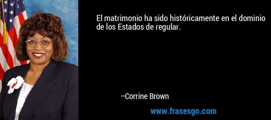 El matrimonio ha sido históricamente en el dominio de los Estados de regular. – Corrine Brown