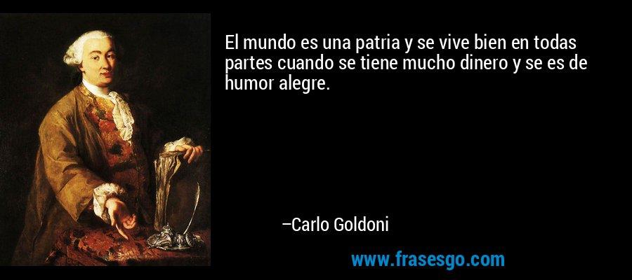 El mundo es una patria y se vive bien en todas partes cuando se tiene mucho dinero y se es de humor alegre. – Carlo Goldoni
