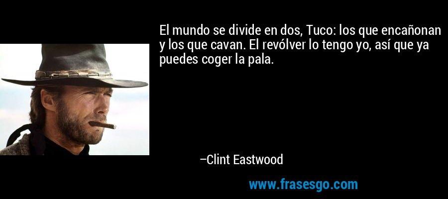 El mundo se divide en dos, Tuco: los que encañonan y los que cavan. El revólver lo tengo yo, así que ya puedes coger la pala. – Clint Eastwood