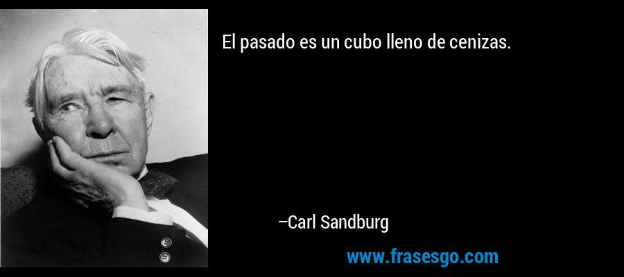 El pasado es un cubo lleno de cenizas. – Carl Sandburg