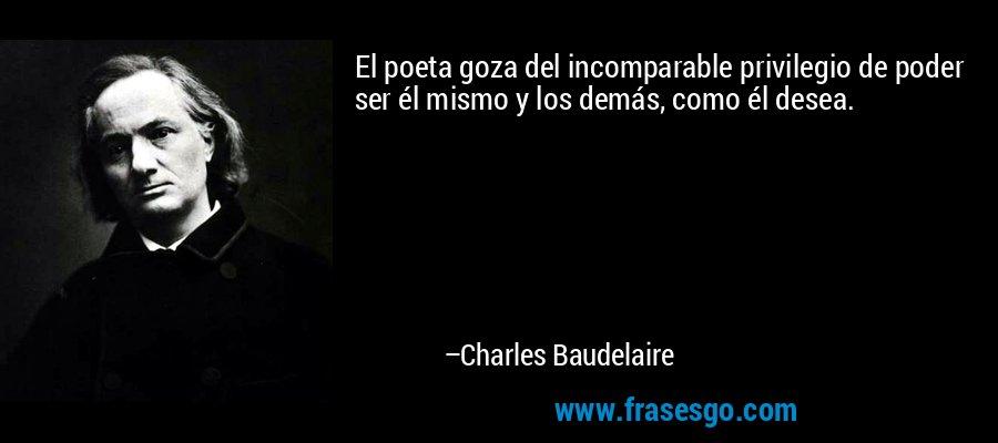 El poeta goza del incomparable privilegio de poder ser él mismo y los demás, como él desea. – Charles Baudelaire