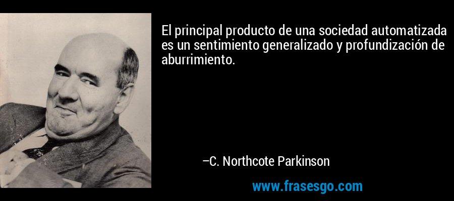 El principal producto de una sociedad automatizada es un sentimiento generalizado y profundización de aburrimiento. – C. Northcote Parkinson