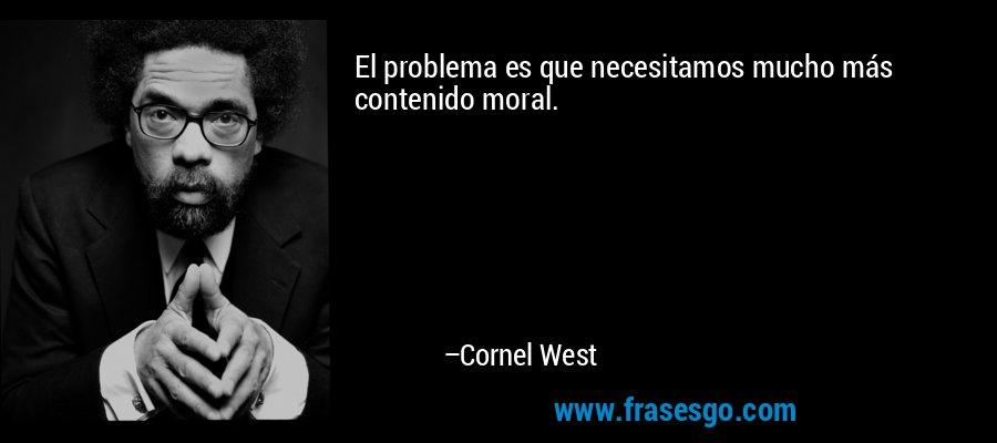 El problema es que necesitamos mucho más contenido moral. – Cornel West