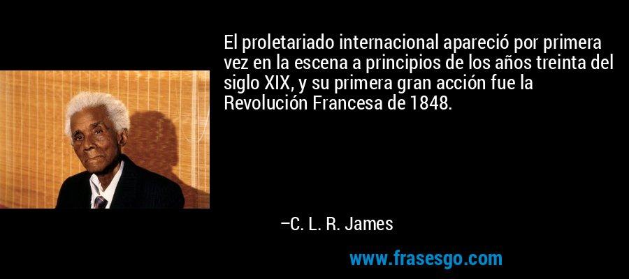 El proletariado internacional apareció por primera vez en la escena a principios de los años treinta del siglo XIX, y su primera gran acción fue la Revolución Francesa de 1848. – C. L. R. James