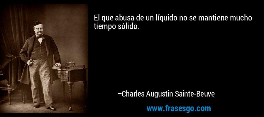 El que abusa de un líquido no se mantiene mucho tiempo sólido. – Charles Augustin Sainte-Beuve
