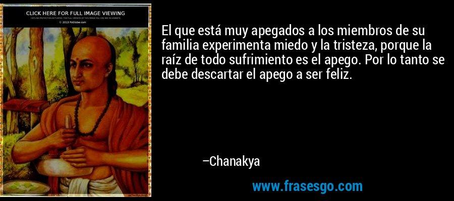 El que está muy apegados a los miembros de su familia experimenta miedo y la tristeza, porque la raíz de todo sufrimiento es el apego. Por lo tanto se debe descartar el apego a ser feliz. – Chanakya
