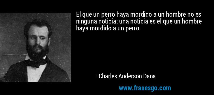 El que un perro haya mordido a un hombre no es ninguna noticia; una noticia es el que un hombre haya mordido a un perro. – Charles Anderson Dana