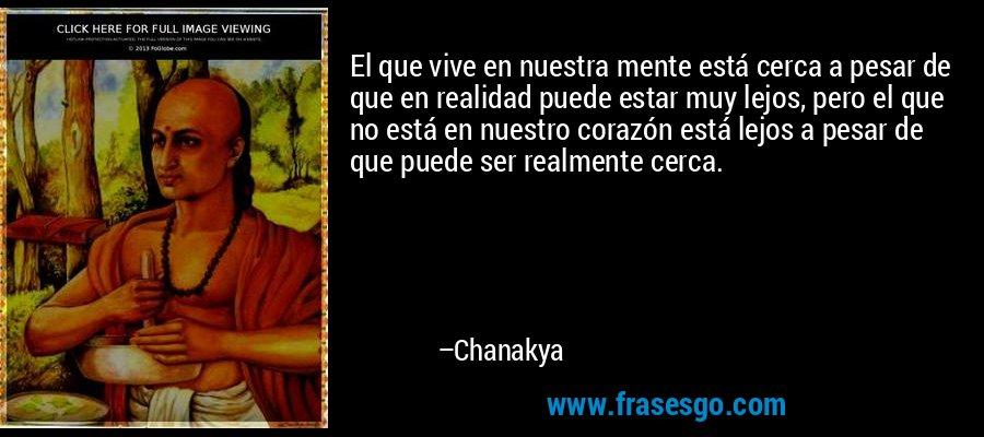 El que vive en nuestra mente está cerca a pesar de que en realidad puede estar muy lejos, pero el que no está en nuestro corazón está lejos a pesar de que puede ser realmente cerca. – Chanakya
