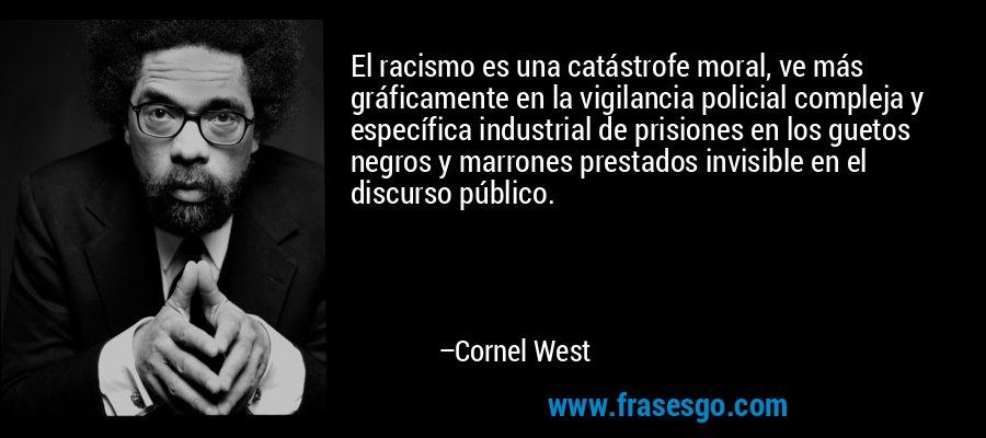 El racismo es una catástrofe moral, ve más gráficamente en la vigilancia policial compleja y específica industrial de prisiones en los guetos negros y marrones prestados invisible en el discurso público. – Cornel West