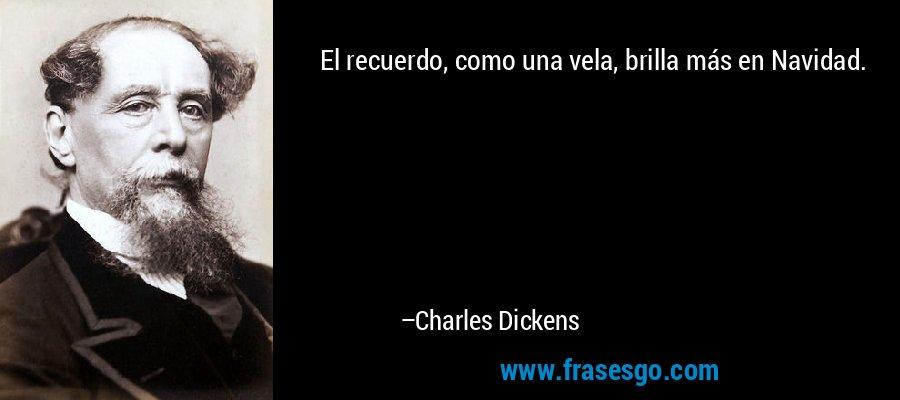 El recuerdo, como una vela, brilla más en Navidad. – Charles Dickens