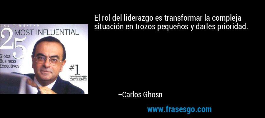 El rol del liderazgo es transformar la compleja situación en trozos pequeños y darles prioridad. – Carlos Ghosn