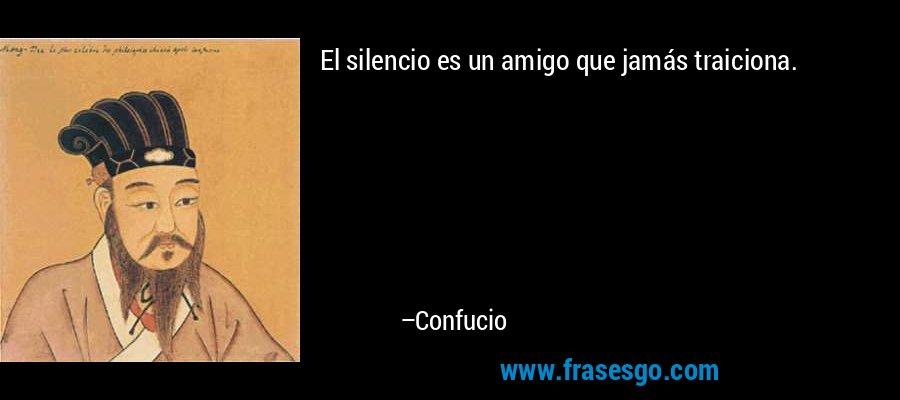 El silencio es un amigo que jamás traiciona. – Confucio