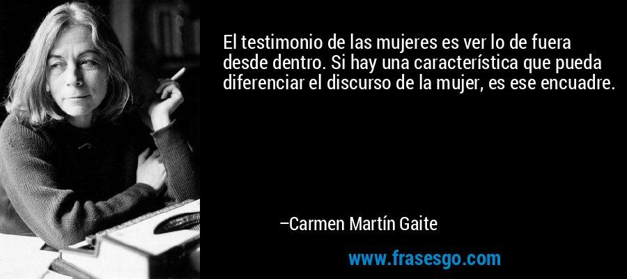 El testimonio de las mujeres es ver lo de fuera desde dentro. Si hay una característica que pueda diferenciar el discurso de la mujer, es ese encuadre. – Carmen Martín Gaite