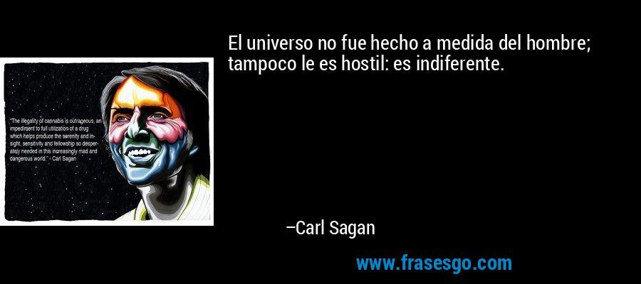 El universo no fue hecho a medida del hombre; tampoco le es hostil: es indiferente. – Carl Sagan