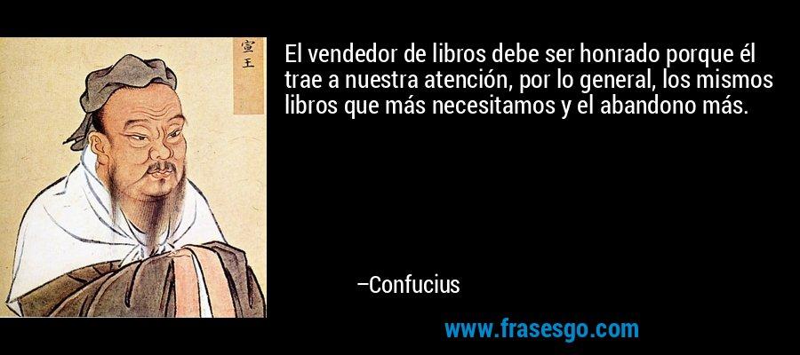 El vendedor de libros debe ser honrado porque él trae a nuestra atención, por lo general, los mismos libros que más necesitamos y el abandono más. – Confucius